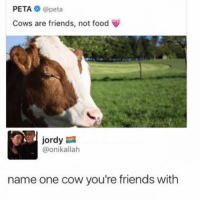 Cowe: PETA @peta  Cows are friends, not food  ordy  @onikallah  name one cow you're friends with