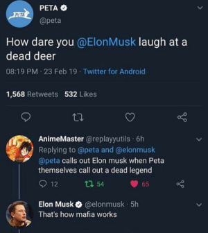 Android, Deer, and Funny: PETA  @peta  PCTA  How dare you @ElonMusk laugh at a  dead deer  08:19 PM 23 Feb 19 Twitter for Android  1,568 Retweets 532 Likes  AnimeMaster @replayyutils 6h  Replying to @peta and @elonmusk  @peta calls out Elon musk when Peta  themselves call out a dead legend  12  65  ロ54  Elon Musk@elonmusk  That's how mafia works  5h hilarious peta memes funny reddit peta tweets
