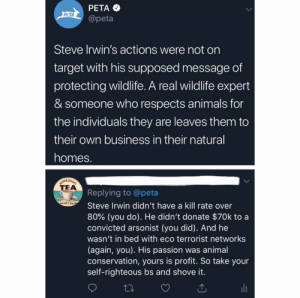 PETA lost the plot. 😤😤 @x__antisocial_butterfly__x (@KaBaMaybe Twitter): PETA  @peta  PCTA  Steve Irwin's actions were not on  target with his supposed message of  protecting wildlife. A real wildlife expert  & someone who respects animals for  the individuals they are leaves them to  their own business in their natural  homes  TEA  Replying to @peta  Steve Irwin didn't have a kill rate over  80% (you do). He didn't donate $70k to a  convicted arsonist (you did). And he  wasn't in bed with eco terrorist networks  (again, you). His passion was animal  conservation, yours is profit. So take your  self-righteous bs and shove it. PETA lost the plot. 😤😤 @x__antisocial_butterfly__x (@KaBaMaybe Twitter)