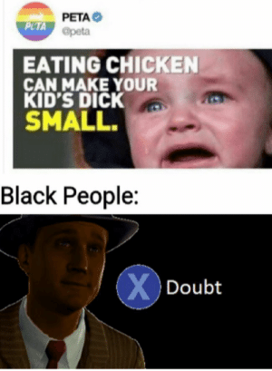 Yeah, its mega dong time by LucifersPeen MORE MEMES: PETA  PLTA @peta  EATING CHICKEN  CAN MAKE YOUR  KID'S DICK  SMALL.  Black People:  XDoubt Yeah, its mega dong time by LucifersPeen MORE MEMES