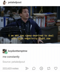 Funny, Tumblr, and Sleep: petaledpout  I am WAY too sleep-deprived to deal  with youn negativity right now  boydonttemptme  me constantly  Source: petaledpout  22,523 natesoOCo