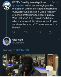 """To anyone trying to DM me rn, gimme a sec to readjust 😪: PETA's Cruelty Investigations... 6m  @UleyGod Hello! We are trying to find  ет  the person with the instagram username  """"Uleygod"""" who posted a video recently  of a man pretending to shoot a puppy.  Was that you? If so, could you tell me  where you found the video, or could you  send me the source? Thanks so much. -  Rachel  O1  Uley God  @UleyGod  Replying to @PETA CID  51 To anyone trying to DM me rn, gimme a sec to readjust 😪"""