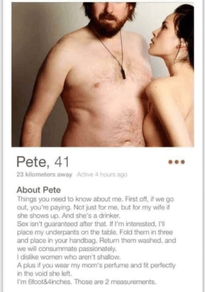 Pete has my vote 👍: Pete, 41  23 kilometers away Active 4 hours ago  About Pete  Things you need to know about me. First off, if we go  out, you're paying. Not just for me, but for my wife if  she shows up. And she's a drinker.  Sex isn't guaranteed after that. If I'm interested, I'll  place my underpants on the table. Fold them in three  and place in your handbag. Return them washed, and  we will consummate passionately.  I dislike women who aren't shallow.  A plus if you wear my mom's perfume and fit perfectly  in the void she left  I'm 6foot&4inches. Those are 2 measurements Pete has my vote 👍