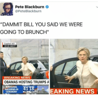 """Memes, Breaking News, and 🤖: Pete Blackburn  @Pete Blackburn  """"DAMMIT BILL YOU SAID WE WERE  GOING TO BRUNCH""""  Capitol Hill  10:18 AM ET  BREAKING NEWS  OBAMAS HOSTING TRUMPS A  INAUGURAL  4118  SWEARING IN  EAKING NEWS  CEREMONY  SEC 😂😂😭😭😫😫 Go follow @memegourmet ASAP inauguration sendhelp clinton"""