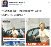 """Memes, Breaking News, and 🤖: Pete Blackburn  @Pete Blackburn  """"DAMMIT BILL YOU SAID WE WERE  GOING TO BRUNCH""""  Capitol Hill  10:18 AM ET  BREAKING NEWS  OBAMAS HOSTING TRUMPS A  INAUGURAL  4118  SWEARING-IN  EAKING NEWS  CEREMONY  SEC  MIN"""