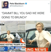 """Memes, Amas, and 🤖: Pete Blackburn  @Pete Blackburn  """"DAMMIT BILL YOU SAID WE WERE  GOING TO BRUNCH""""  ol Hill  AM ET  EAKING NEWS  AMAS HOSTING TRUMPS AT TH  UGURAL  NEXT  4118  TRUMP  ARING IN  ING NEWS  REMONY  MIN  SEC Got her 💀💀 . . Follow @hoedity (me) for more 💣💥"""