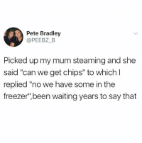 "@awfulbanter posts the best stuff on Instagram 😂: Pete Bradley  @PEEBZ_B  Picked up my mum steaming and she  said ""can we get chips"" to which l  said ""can we get chips"" to which  replied ""no we have some in the  freezer"",been waiting years to say that @awfulbanter posts the best stuff on Instagram 😂"