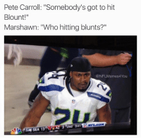 "THIS... 😂😱💀: Pete Carroll: ""Somebody's got to hit  Blount!""  Marshawn: ""Who hitting blunts?  @NFLMemes4You  NFL COM  AZ 3 2nd 3.41  SEA 13 THIS... 😂😱💀"