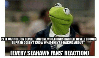 "Memes, Seahawks, and 🤖: PETE CARROLLON BEVELL, ""ANYONE WHOITHINKS DARRELL BEVELL SHOULD  BE FIRED DOESNT KNOW WHATTHEY RETALKING ABOUT  (EVERY SEAHAWK FANS REACTION) Credit: Shaun Guerrero"