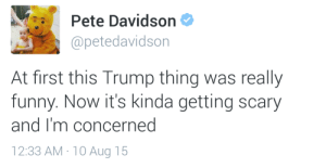 black-rose-water:  Seriously. : Pete Davidson  @petedavidson  At first this Trump thing was really  funny. Now it's kinda getting scary  and I'm concerned  12:33 AM · 10 Aug 15 black-rose-water:  Seriously.