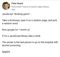 """Drinking, Google, and Alcohol: Pete Heard  Performant Teams & Custom Apps (React...  26m  JavaScript """"drinking game"""":  Take a dictionary, open it on a random page, and pick  a random word  Now google for """"<word>.js"""".  If it's a JavaScript library, take a drink.  The winner is the last person to go to the hospital with  alcohol poisoning.  (giggle) Javascript Drinking game"""
