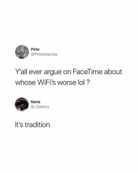 Arguing, Facetime, and Funny: Pete  @Peteseguraa  Y'all ever argue on FaceTime about  whose WiFi's worse lol?  Nana  @_Dankzy  It's tradition Lol