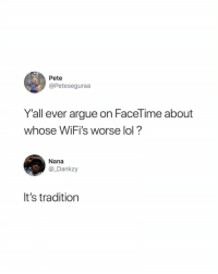 Arguing, Facetime, and Lol: Pete  @Peteseguraa  Y'all ever argue on FaceTime about  whose WiFi's worse lol?  Nana  @_Dankzy  It's tradition It happens 😂🤷‍♂️ https://t.co/6XxetmbeII