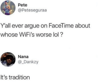 Arguing, Facetime, and Lol: Pete  @Peteseguraa  Y'all ever argue on FaceTime about  whose WiFi's worse lol?  Nana  @_Dankzy  It's tradition But it ain't mine