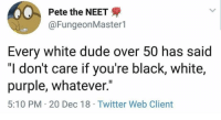 "We all know this guy: Pete the NEET  @FungeonMaster1  Every white dude over 50 has said  ""I don't care if you're black, white,  purple, whatever.""  5:10 PM 20 Dec 18 Twitter Web Client We all know this guy"
