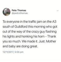 Proud to be British🇬🇧❤️🇬🇧: Pete Thomas  @pedrothomas  To everyone in the traffic jam on the A3  south of Guildford this morning who got  out of the way of the crazy guy flashing  his lights and honking his horn - Thank  you so much. We made it. Just. Mother  and baby are doing great.  12/11/2017, 5:04 pm Proud to be British🇬🇧❤️🇬🇧