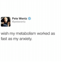 Same (@_theblessedone): Pete Wentz  @petewentz  wish my metabolism worked as  fast as my anxiety Same (@_theblessedone)