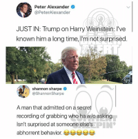 Memes, Shannon Sharpe, and Time: Peter Alexander  @PeterAlexander  JUST IN: Trump on Harry Weinstein: I've  known him a long time, I'm not surprised  shannon sharpe  @ShannonSharpe  A man that admitted on a secret  recording of grabbing who ha w/o asking  Isn't surprised at someone else's  abhorrent behavior. 부부부부부  PIN Ballerific Comment Creepin 🌾👀🌾 shannonsharpe commentcreepin