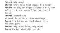 Big Mood: Peter: big mood  Steve: what does that mean, big mood?  Peter: uh hey mr Rogers Captain sir, uhh  well, it kinda means like, me too, I  guess  Steve: thanks kid  *1 week later at a team meeting*  Tony: I'm kinda worried about this  mission guys  Steve: big mood Tony, big mood  Tony: Parker what did you do