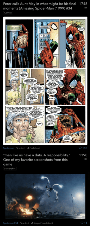 """The irony in those posts 🥺: Peter calls Aunt May in what might be his final 1748  moments (Amazing Spider-Man (1999) #34  11h  Comics  RING.RNG..  phone  HELLO?  ABC DEF  MNO  GHI  PRS  TUV  HI, IT'S  ME.  I'M FINE, FINE. I'M GOING  TO BE DROPPING OFF MY  SPRING CLOTHES AT THE  CLEANER'S TOMORROW  MORNING. IF YOU LIKE,  I COULD STOP BY YOUR  PLACE AND PICK UP  YOURS TOO ON THE  WAY OUT.  PETER?  ARE YOU ALL  RIGHT?  YEAH.  YEAH, AUNT  MAY, I'M  FINE --  YOU SOUND  TERRIBLE. ARE YOU  COMING DOWN WITH  SOMETHING?  OUT WITH  THE WINTER  CLOTHES, IN WITH  THE SUMMER,  RIGHT?  YEAH. I  DUNNO.. MAYBE.  I'M JUST TIRED,  THATS ALL. WANTED  TO SEE HOW  YOU WERE  RIGHT.  RIGHT. I.  LISTEN, AUNT  MAY --  YOU'RE SO  SWEET. ALWAYS  LOOKING OUT  FOR EVERYBODY  ELSE.  PETER.?  YOU KNOW I LOVE YOU, RIGHT? I MEAN,  I GET BUSY SOMETIMES, AND I MAY  PLEASE  DEPOSIT ANOTHER  TWENTY-FIVE CENTS  FOR THREE  MINUTES.  FORGET TO SAY IT, BUT I NEVER YOU'RE MY  FAVORITE AUNT  O IN THE WORLD, MAY.  AND I LOVE YOU.  WHATEVER HAPPENS,  REMEMBER  THAT.  FORGET TO THINK IT.  I HAVE.  I HAVE TO  GO NOW. I'LL  TALK TO YOU  LATER.  PETER,  WAIT, I --  PETER?  I --  TAKE  CARE OF  YOURSELF.  e 147  Spiderman redd.it & FezlsDead  """"men like us have a duty. A responsibility.""""  One of my favorite screenshots from this  1190  12h  game  Screenshot  011  ® redd.it ASimpleFoundation2  SpidermanPS4 The irony in those posts 🥺"""
