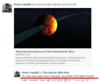 Memes, Say It, and Discover: Peter Capaldi and Jenna-Louise Coleman shared a link  Planet Has Been Discovered That Should Not Be There  guardianlv.com  A planet has been discovered that should not be there. Astronomers have  discovered a planet so strange that they say it should not even be in  existence. It orbits its personal star at such an aston...  Peter Capaldi  via The Doctor Who Hub  Oh, that was easier than I thought, GALLIFREY HAS BEEN FOUND!  Unlike Comment Share  K 1,994 66 P 202 3 hours ago a