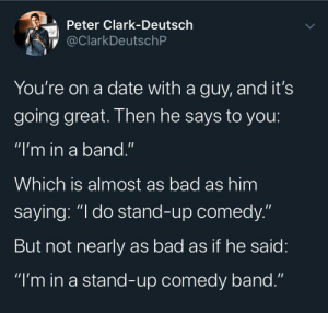 "Dating Nightmare: Peter Clark-Deutsch  @ClarkDeutschP  You're on a date with a guy, and it's  going great. Then he says to you:  ""I'm in a band.""  Which is almost as bad as him  saying: ""I do stand-up comedy.""  But not nearly as bad as if he said:  ""I'm in a stand-up comedy band."" Dating Nightmare"