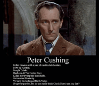 buffy: Peter Cushing  Killed Dracula with a pair of candle stick holders  Blew up Alderan.  Fought Daleks.  Has been At The Earth's Core.  Killed more vampires than Buffy.  Outsmarted Moriarity.  Verbally bitch slapped Darth Vader.  I beg your pardon, but do you really think Chuck Norris can top that?