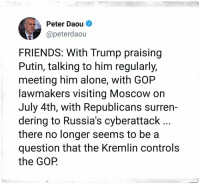 july 4th: Peter Daou *  @peterdaou  FRIENDS: With Trump praising  Putin, talking to him regularly,  meeting him alone, with GOP  lawmakers visiting Moscow on  July 4th, with Republicans surren-  dering to Russia's cyberattack  there no longer seems to be a  question that the Kremlin controls  the GOP.