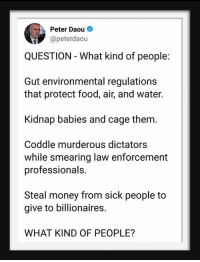 murderous: Peter Daou  @peterdaou  QUESTION - What kind of people:  Gut environmental regulations  that protect food, air, and water.  Kidnap babies and cage them.  Coddle murderous dictators  while smearing law enforcement  professionals.  Steal money from sick people to  give to billionaires.  WHAT KIND OF PEOPLE?