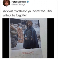 "Memes, Target, and Tumblr: Peter Dinklage  @PeterDinklage  shortest month and you select me. This  will not be forgotten  FEBRUARY  TLs <p><a href=""https://30-minute-memes.tumblr.com/post/175555332763/a-lannister-always-pays-his-debts"" class=""tumblr_blog"" target=""_blank"">30-minute-memes</a>:</p> <blockquote><p>A Lannister always pays his debts…</p></blockquote>"
