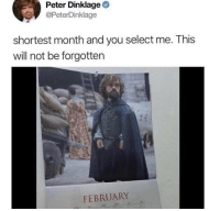 Uh oh. https://t.co/1MPKgSYlZr: Peter Dinklage  @PeterDinklage  shortest month and you select me. This  will not be forgotten  FEBRUARY Uh oh. https://t.co/1MPKgSYlZr