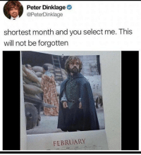 February is gonna be here soon: Peter Dinklage  @PeterDinklage  shortest month and you select me. This  will not be forgotten  FEBRUARY  tHO February is gonna be here soon