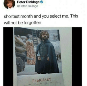 Memes, Peter Dinklage, and Via: Peter Dinklage  @PeterDinklage  shortest month and you select me. This  will not be forgotten  FEBRUARY A Lannister always pays his debts via /r/memes https://ift.tt/2tVmZ52