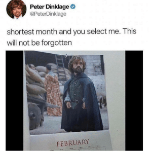 Dank, Memes, and Target: Peter Dinklage  @PeterDinklage  shortest month and you select me. This  will not be forgotten  FEBRUARY Yep, February is the shortest month. by johnmrson MORE MEMES