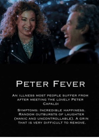 Uncontrollable Laughter: PETER FEVER  AN ILLNESS MOST PEOPLE SUFFER FROM  AFTER MEETING THE LOVELY PETER  CAPA LDI  SYMPTOMS: INCREDIBLE HAPPINESS  RANDOM OUTBURSTS OF LAUGHTER  (MANIC AND UNCONTROLLABLE). A GRIN  THAT IS VERY DIFFICULT TO REMOVE.