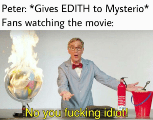 We all knew it, didn't we?: Peter: *Gives EDITH to Mysterio*  Fans watching the movie:  No you fucking idiot! We all knew it, didn't we?
