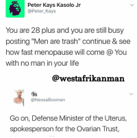 "Life, Memes, and Trash: Peter Kays Kasolo Jr  @Peter Kays  You are 28 plus and you are still busy  posting ""Men are trash"" continue & see  how fast menopause will come a You  with no man in your life  @westafrikanman  Nessa Bosman  Go on, Defense Minister of the Uterus  spokesperson for the Ovarian Trust, No additional caption is needed. She covered all the jurisdictions 😂😂😂 back2sender"