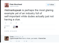 """Asian, Nerd, and Tumblr: Peter Moorhead  @gazornonplat  Follow  #letmarkspeak is perhaps the most glaring  example yet of an industry full of  self-important white dudes actually just not  having a clue.  2  6:09 PM-25 Feb 2015  Chríss @Chriss_m -4h  @gazornonplat Mark Kern is Asian, you lunatic. #GamerGate  14  ★24 <p><a href=""""http://mahogany-nerd.tumblr.com/post/112162552992/https-archive-today-vuvfl"""" class=""""tumblr_blog"""">mahogany-nerd</a>:</p><blockquote><p><a href=""""https://archive.today/vUVfl"""">https://archive.today/vUVfl</a></p></blockquote>  <p>Baaaaaaaaaaaw! Everyone who disagrees with me is white and by extension evil!</p>"""