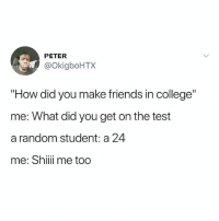 "What Did You Get: PETER  @OkigboHTX  ""How did you make friends in college""  me: What did you get on the test  a random student: a 24  me: Shii me too"