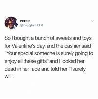 "Love, Memes, and Valentine's Day: PETER  @okigboHTX  So l bought a bunch of sweets and toys  for Valentine's day, and the cashier said  ""Your special someone is surely going to  enjoy all these gifts"" and I looked her  dead in her face and told her ""l surely Love urself and kpop"