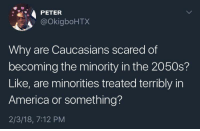 America, Black History Month, and Blackpeopletwitter: PETER  @okigboHTX  Why are Caucasians scared of  becoming the minority in the 2050s?  Like, are minorities treated terribly in  America or something?  2/3/18, 7:12 PM <p>Happy Black History Month (via /r/BlackPeopleTwitter)</p>