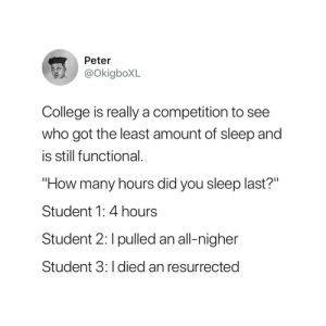 "College, Sleep, and How: Peter  @okigboXL  College is really a competition to see  who got the least amount of sleep and  is still functional.  ""How many hours did you sleep last?""  Student 1: 4 hours  Student 2: I pulled an all-nigher  Student 3: I died an resurrected"