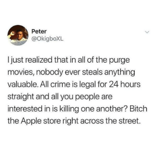 Purging for the wrong reasons: Peter  @OkigboXL  ljust realized that in all of the purge  movies, nobody ever steals anything  valuable. All crime is legal for 24 hours  straight and all you people are  interested in is killing one another? Bitch  the Apple store right across the street. Purging for the wrong reasons