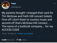 tim mcgraw: Peter  @okigboXL  My parents thought I charged their card for  Tim McGraw and Faith Hill concert tickets.  First off I don't listen to country music and  second off that's McGraw-Hill connect....  The name of a textbook company.... for my  ACCESS CODE  19:54 06 Feb 19 Twitter for Android  9,440 Retweets 77.5K Likes