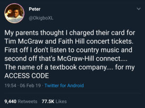 Textbooks more expensive than concert tickets anyway: Peter  @okigboXL  My parents thought I charged their card for  Tim McGraw and Faith Hill concert tickets.  First off I don't listen to country music and  second off that's McGraw-Hill connect....  The name of a textbook company.... for my  ACCESS CODE  19:54 06 Feb 19 Twitter for Android  9,440 Retweets 77.5K Likes Textbooks more expensive than concert tickets anyway
