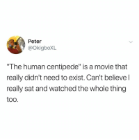 """Movie, Relatable, and Sat: Peter  @okigboXL  The human centipede"""" is a movie that  really didn't need to exist. Can't believel  really sat and watched the whole thing  too where were you when you first watched the human centipede?"""