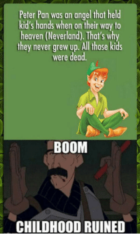 <p>The Truth About Peter Pan.</p>: Peter Pan was an angel that held  kid's hands when on their way to  heaven (Neverland). That's why  they never grew up. All those kids  were dead.  BOOM  CHILDHOOD RUINED <p>The Truth About Peter Pan.</p>