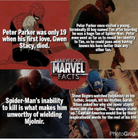 "Memes, Roger, and Spider: Peter Parker once visited a young  Peter was only 19 terminally ill boy named Tim afterlearning  Parker he was a huge fan of Spider-Man. Peter  when his first love, Gwen  even went as far as to reveal his identity  to Tim, so he could pass away having  Stacy, died.  known his hero better than any  other fan.  VELOU  FACTS  Rogers watched helplesslyas his  ider-Man's inability father, Joseph, hit his mother, Saraha  Steve asked her she never staved  to kill is what makes him down and she replie  ""You always stand  bup Captain America would live by these  unworthy of wielding  inspirational words for the rest of his life.  Mjolnir.  Photo Grid Follow @marvelousfacts if you want to see some cool Marvel facts @marvelousfacts"