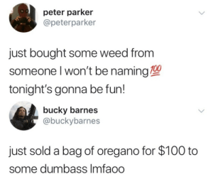 izzy-almighty:  mcu local twitter is wild: peter parker  @peterparker  just bought some weed from  someone l won't be naming 100  tonight's gonna be fun!   bucky barnes  @buckybarnes  just sold a bag of oregano for $100 to  some dumbass Imfaoo izzy-almighty:  mcu local twitter is wild