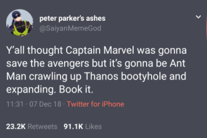 Book it by clout_tokens MORE MEMES: peter parker's ashes  @SaiyanMemeGod  Y'all thought Captain Marvel was gonna  save the avengers but it's gonna be Ant  Man crawling up Thanos bootyhole and  expanding. Book it.  11:31 07 Dec 18 Twitter for iPhone  23.2K Retweets 91.1K Likes Book it by clout_tokens MORE MEMES